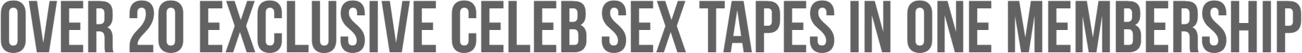 OVER 20 EXCLUSIVE CELEB SEX TAPES IN ONE MEMBERSHIP